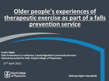 27 th April 2012 Jackie Riglin Falls Prevention Co-ordinator, Cambridgeshire Community Services Clinical Associate for Falls, Royal College of Physicians.