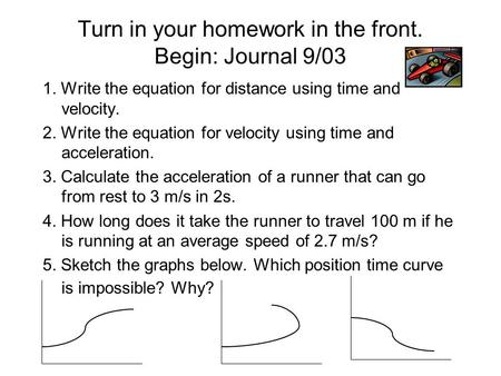 Turn in your homework in the front. Begin: Journal 9/03 1. Write the equation for distance using time and velocity. 2. Write the equation for velocity.
