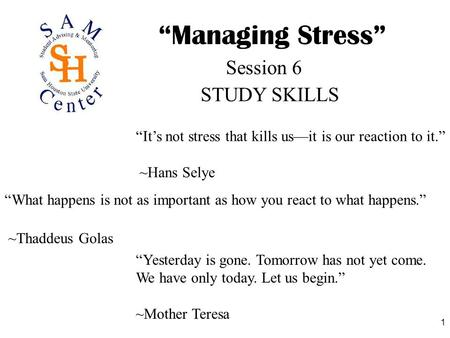 "1 ""Managing Stress"" STUDY SKILLS Session 6 ""It's not stress that kills us—it is our reaction to it."" ~Hans Selye ""What happens is not as important as how."