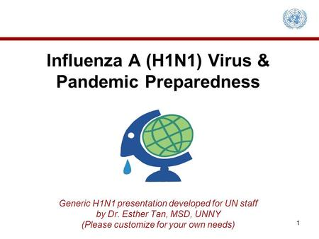 Influenza A (H1N1) Virus & Pandemic Preparedness Generic H1N1 presentation developed for UN staff by Dr. Esther Tan, MSD, UNNY (Please customize for your.