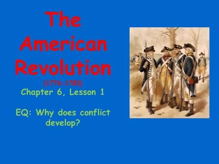 The American Revolution (1776-1783) Chapter 6, Lesson 1 EQ: Why does conflict develop?
