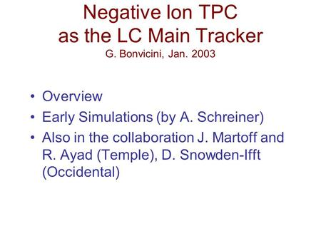 Negative Ion TPC as the LC Main Tracker G. Bonvicini, Jan. 2003 Overview Early Simulations (by A. Schreiner) Also in the collaboration J. Martoff and R.