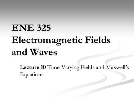ENE 325 Electromagnetic Fields and Waves Lecture 10 Time-Varying Fields and Maxwell's Equations.