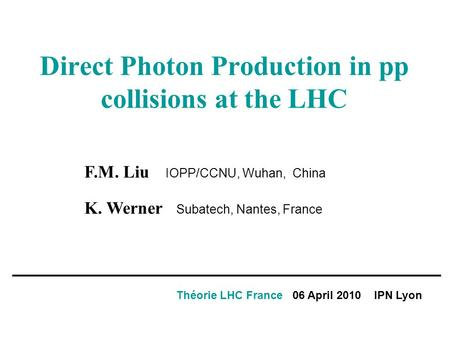 Direct Photon Production in pp collisions at the LHC Théorie LHC France 06 April 2010 IPN Lyon F.M. Liu IOPP/CCNU, Wuhan, China K. Werner Subatech, Nantes,