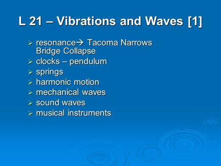 L 21 – Vibrations and Waves [1]  resonance  Tacoma Narrows Bridge Collapse  clocks – pendulum  springs  harmonic motion  mechanical waves  sound.