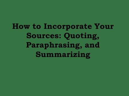 How to Incorporate Your Sources: Quoting, Paraphrasing, and Summarizing.