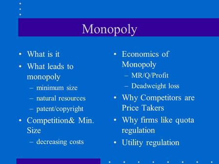 Monopoly What is it What leads to monopoly –minimum size –natural resources –patent/copyright Competition& Min. Size –decreasing costs Economics of Monopoly.