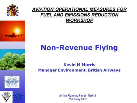 Airline Planning Panel - Madrid 21-22 May 2002 AVIATION OPERATIONAL MEASURES FOR FUEL AND EMISSIONS REDUCTION WORKSHOP Non-Revenue Flying Kevin M Morris.