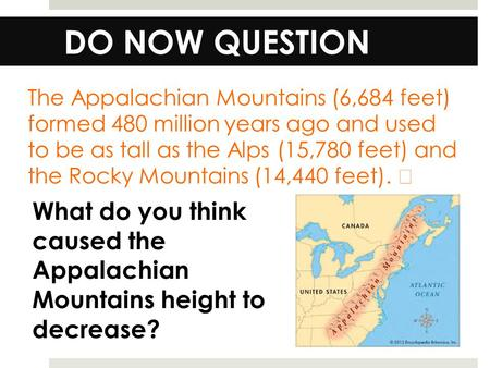 DO NOW QUESTION The Appalachian Mountains (6,684 feet) formed 480 million years ago and used to be as tall as the Alps (15,780 feet) and the Rocky Mountains.