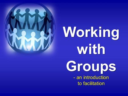 Working with Groups - an introduction to facilitation.