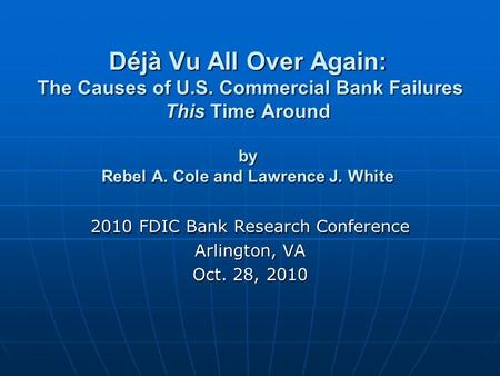 Déjà Vu All Over Again: The Causes of U.S. Commercial Bank Failures This Time Around by Rebel A. Cole and Lawrence J. White 2010 FDIC Bank Research Conference.