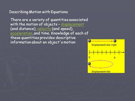Describing Motion with Equations There are a variety of quantities associated with the motion of objects – displacement (and distance), velocity (and speed),
