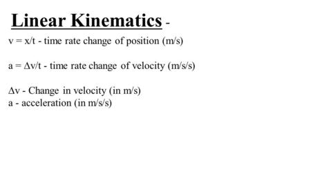 Linear Kinematics - v = x/t - time rate change of position (m/s) a =  v/t - time rate change of velocity (m/s/s)  v - Change in velocity (in m/s) a -