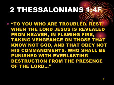 "1 2 THESSALONIANS 1:4F ""TO YOU WHO ARE TROUBLED, REST, WHEN THE LORD JESUS IS REVEALED FROM HEAVEN, IN FLAMING FIRE, TAKING VENGEANCE ON THOSE THAT KNOW."