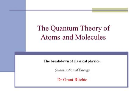 The Quantum Theory of Atoms and Molecules The breakdown of classical physics: Quantisation of Energy Dr Grant Ritchie.