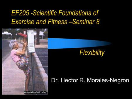 EF205 -Scientific Foundations of Exercise and Fitness –Seminar 8 Dr. Hector R. Morales-Negron Flexibility.