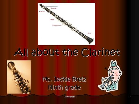 Jackie Bretz 1 All about the Clarinet Ms. Jackie Bretz Ninth grade.