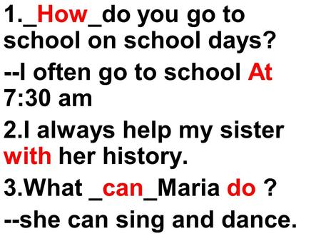 1._How_do you go to school on school days? --I often go to school At 7:30 am 2.I always help my sister with her history. 3.What _can_Maria do ? --she can.