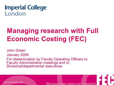 Managing research with Full Economic Costing (FEC) John Green January 2006 For dissemination by Faculty Operating Officers to Faculty Administration meetings.