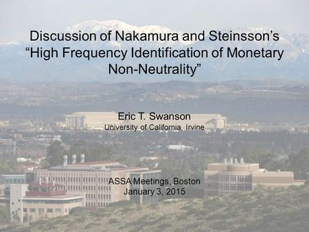 "Discussion of Nakamura and Steinsson's ""High Frequency Identification of Monetary Non-Neutrality"" ASSA Meetings, Boston January 3, 2015 Eric T. Swanson."