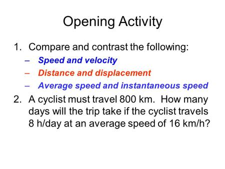 Opening Activity 1.Compare and contrast the following: –Speed and velocity –Distance and displacement –Average speed and instantaneous speed 2.A cyclist.