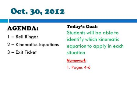 Oct. 30, 2012 Today's Goal: Students will be able to identify which kinematic equation to apply in each situation Homework 1. Pages 4-6 AGENDA: 1 – Bell.