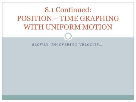 SLOWLY UNCOVERING VELOCITY…. 8.1 Continued: POSITION – TIME GRAPHING WITH UNIFORM MOTION.