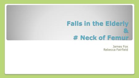 Falls in the Elderly & # Neck of Femur James Fox Rebecca Fairfield.
