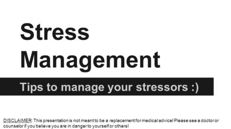 Stress Management Tips to manage your stressors :) DISCLAIMER: This presentation is not meant to be a replacement for medical advice! Please see a doctor.