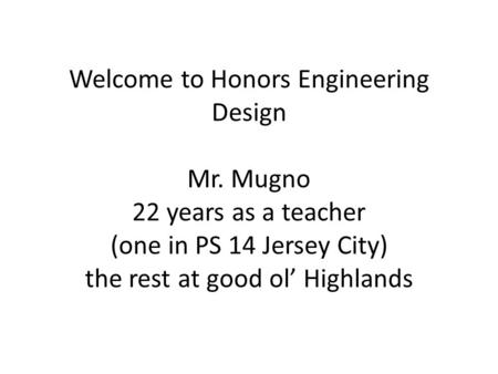 Welcome to Honors Engineering Design Mr. Mugno 22 years as a teacher (one in PS 14 Jersey City) the rest at good ol' Highlands.