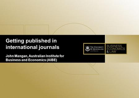Getting published in international journals John Mangan, Australian Institute for Business and Economics (AIBE)