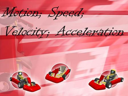 Motion; Speed; Velocity; Acceleration. What Is Motion? Motion is when an object changes place or position. To properly describe motion, you need to use.