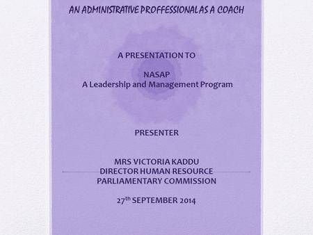 AN ADMINISTRATIVE PROFFESSIONAL AS A COACH A PRESENTATION TO NASAP A Leadership and Management Program PRESENTER MRS VICTORIA KADDU DIRECTOR HUMAN RESOURCE.