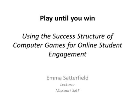 Play until you win Using the Success Structure of Computer Games for Online Student Engagement Emma Satterfield Lecturer Missouri S&T.