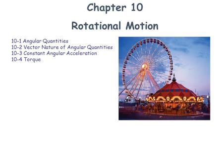Chapter 10 Rotational Motion 10-1 Angular Quantities 10-2 Vector Nature of Angular Quantities 10-3 Constant Angular Acceleration 10-4 Torque.