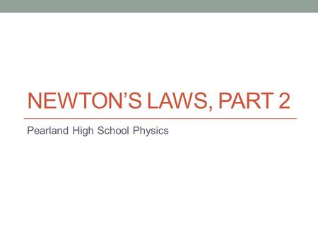 NEWTON'S LAWS, PART 2 Pearland High School Physics.