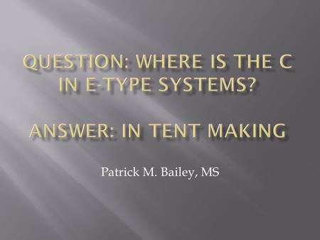 Patrick M. Bailey, MS.  Scope  Background  Information systems  Is there a link?  Seeking Answers  The nature <strong>of</strong> E-Systems  Tent making opportunities.