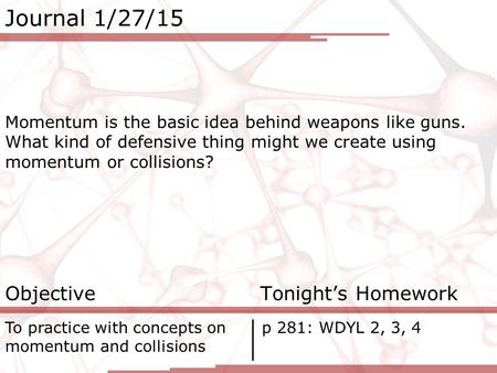 Journal 1/27/15 Momentum is the basic idea behind weapons like guns. What kind of defensive thing might we create using momentum or collisions? Objective.