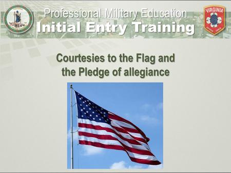 Courtesies to the Flag and the Pledge of allegiance Professional Military Education Initial Entry Training.