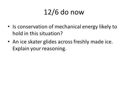 12/6 do now Is conservation of mechanical energy likely to hold in this situation? An ice skater glides across freshly made ice. Explain your reasoning.