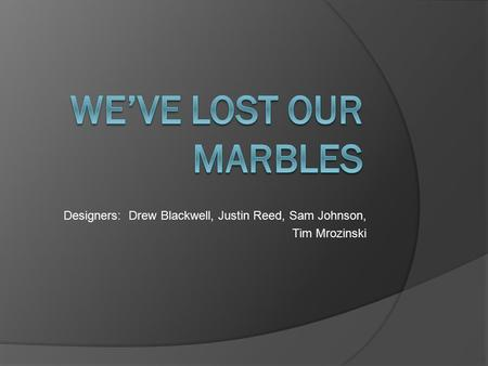 Designers: Drew Blackwell, Justin Reed, Sam Johnson, Tim Mrozinski.