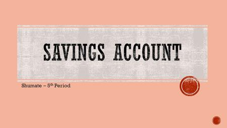 Shumate – 5 th Period.  A savings account is a bank account that earns interest over time.  It allows consumers to store excess cash in a secure location,