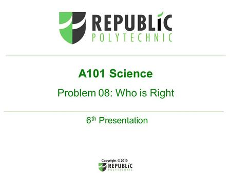 A101 Science Problem 08: Who is Right 6 th Presentation Copyright © 2010.
