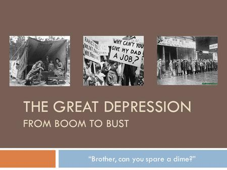 "THE GREAT DEPRESSION FROM BOOM TO BUST ""Brother, can you spare a dime?"""