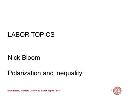 Nick Bloom, Stanford University, Labor Topics, 2011 1 LABOR TOPICS Nick Bloom Polarization and inequality.
