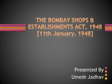 Presented By Umesh Jadhav. An Act to consolidate and amend the law relating to the regulation of conditions of work and employment in shops, commercial.