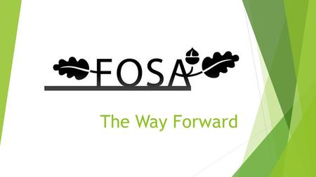 The Way Forward. Purpose of FOSA  A PTA is a very good way to bring together parents, teachers and others to raise money, to support the school and make.