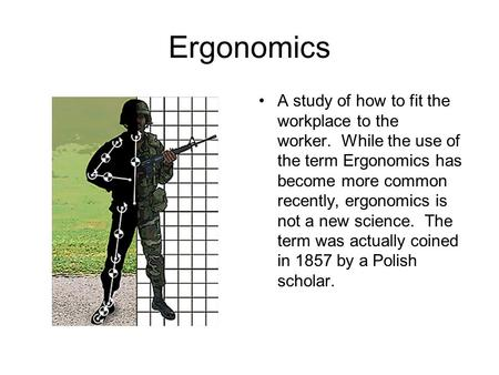 Ergonomics A study of how to fit the workplace to the worker. While the use of the term Ergonomics has become more common recently, ergonomics is not a.