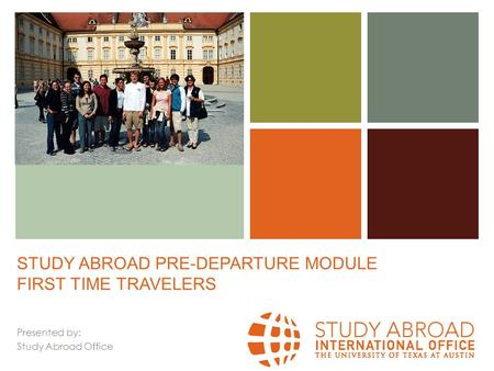 + STUDY ABROAD PRE-DEPARTURE MODULE FIRST TIME TRAVELERS Presented by: Study Abroad Office.