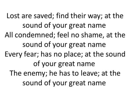 Lost are saved; find their way; at the sound of your great name All condemned; feel no shame, at the sound of your great name Every fear; has no place;